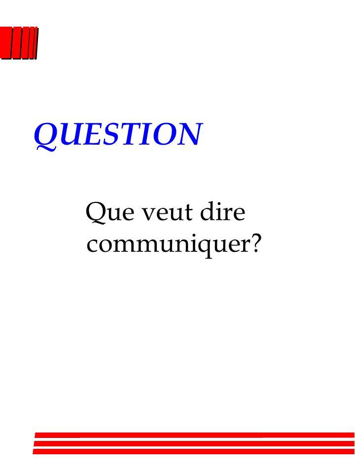 QUESTION Que veut dire communiquer?