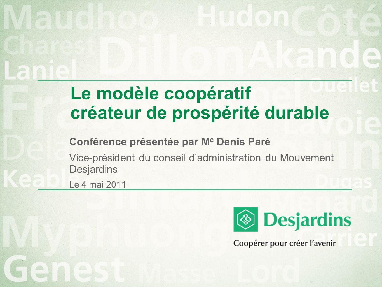 Le modèle coopératif créateur de prospérité durable Conférence présentée par M e Denis Paré Vice-président du conseil dadministration du Mouvement Desjardins Le 4 mai 2011