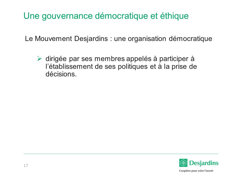 17 Une gouvernance démocratique et éthique Le Mouvement Desjardins : une organisation démocratique dirigée par ses membres appelés à participer à létablissement de ses politiques et à la prise de décisions.