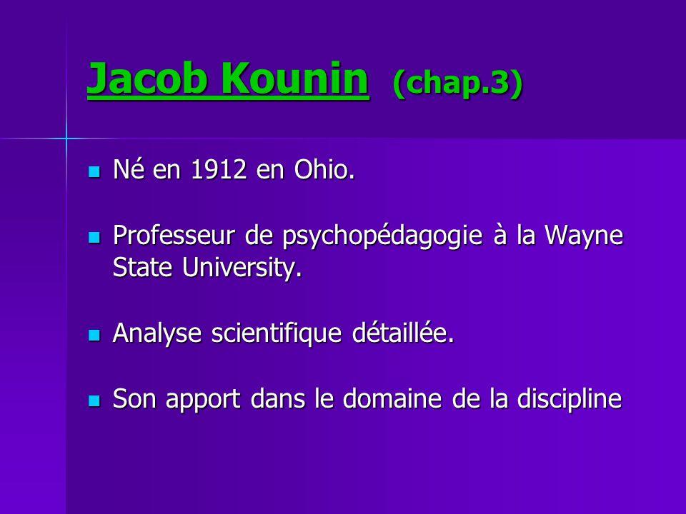 Jacob Kounin (chap.3) Né en 1912 en Ohio. Né en 1912 en Ohio. Professeur de psychopédagogie à la Wayne State University. Professeur de psychopédagogie