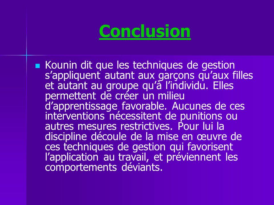 Conclusion Kounin dit que les techniques de gestion sappliquent autant aux garçons quaux filles et autant au groupe quà lindividu. Elles permettent de