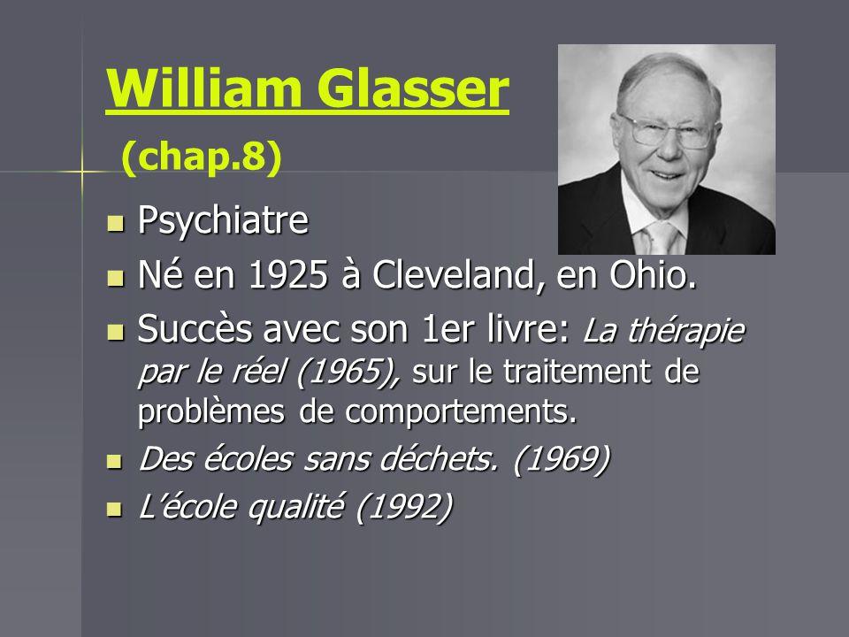 William Glasser (chap.8) Psychiatre Psychiatre Né en 1925 à Cleveland, en Ohio. Né en 1925 à Cleveland, en Ohio. Succès avec son 1er livre: La thérapi