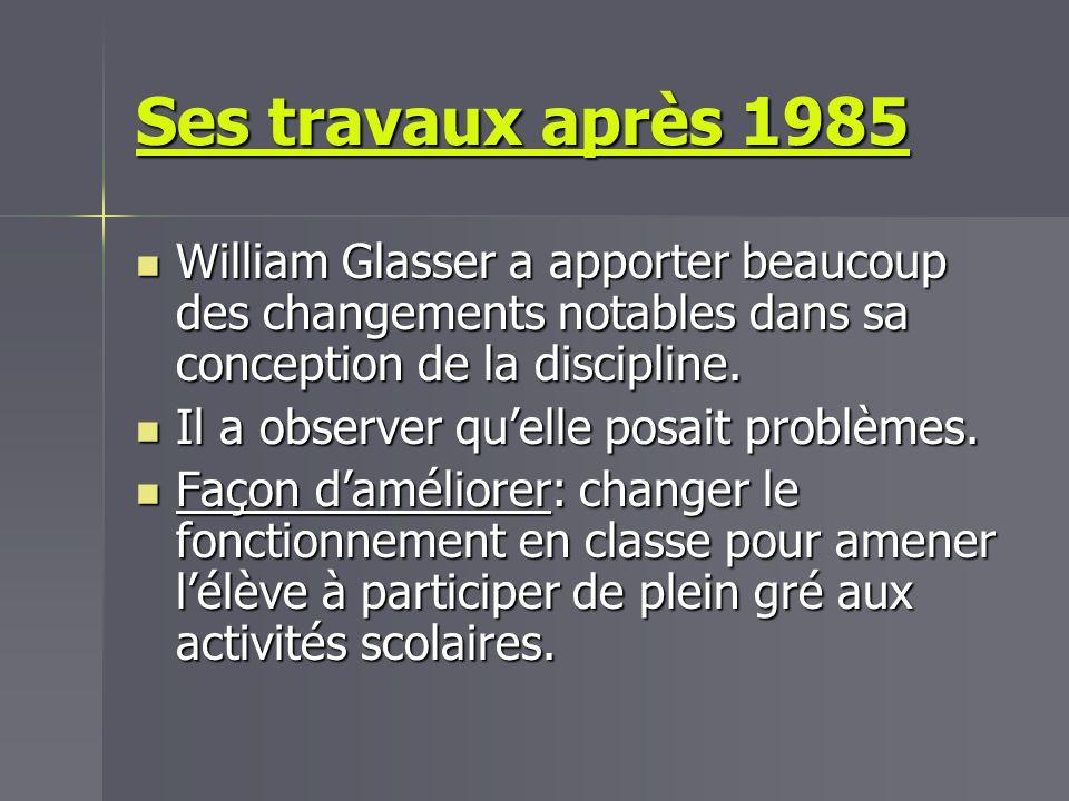 Ses travaux après 1985 William Glasser a apporter beaucoup des changements notables dans sa conception de la discipline. William Glasser a apporter be