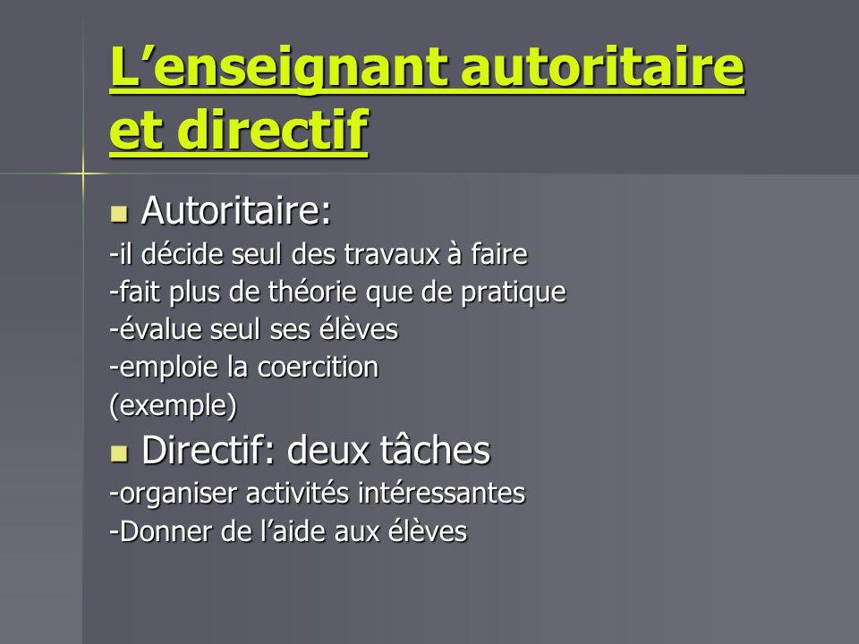 Lenseignant autoritaire et directif Autoritaire: Autoritaire: -il décide seul des travaux à faire -fait plus de théorie que de pratique -évalue seul s