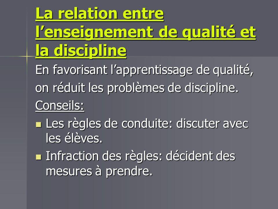 La relation entre lenseignement de qualité et la discipline En favorisant lapprentissage de qualité, on réduit les problèmes de discipline. Conseils: