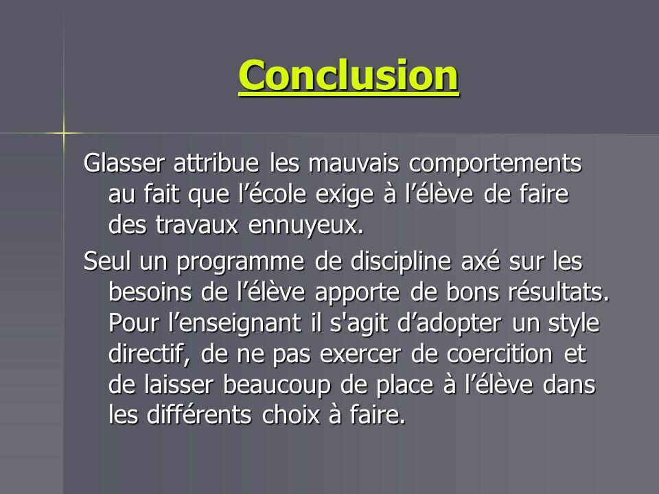Conclusion Glasser attribue les mauvais comportements au fait que lécole exige à lélève de faire des travaux ennuyeux. Seul un programme de discipline