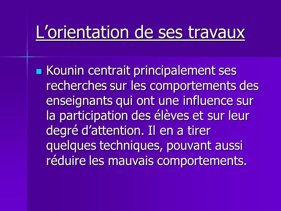 Lorientation de ses travaux Kounin centrait principalement ses recherches sur les comportements des enseignants qui ont une influence sur la participa