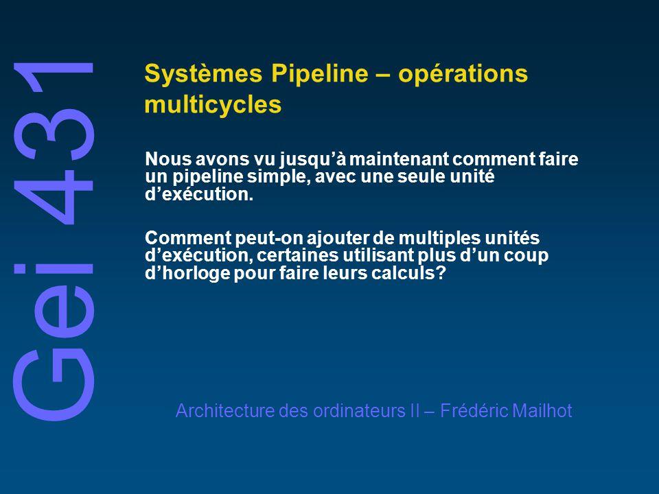 Gei 431 Architecture des ordinateurs II – Frédéric Mailhot Systèmes Pipeline – opérations multicycles Nous avons vu jusquà maintenant comment faire un