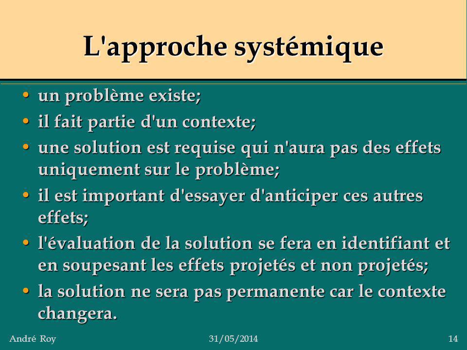André Roy31/05/2014 14 L'approche systémique un problème existe; un problème existe; il fait partie d'un contexte; il fait partie d'un contexte; une s