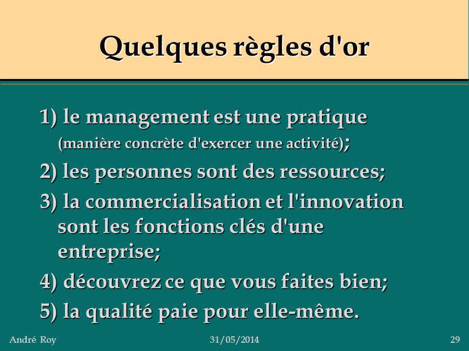 André Roy31/05/2014 29 Quelques règles d'or 1) le management est une pratique (manière concrète d'exercer une activité) ; 2) les personnes sont des re