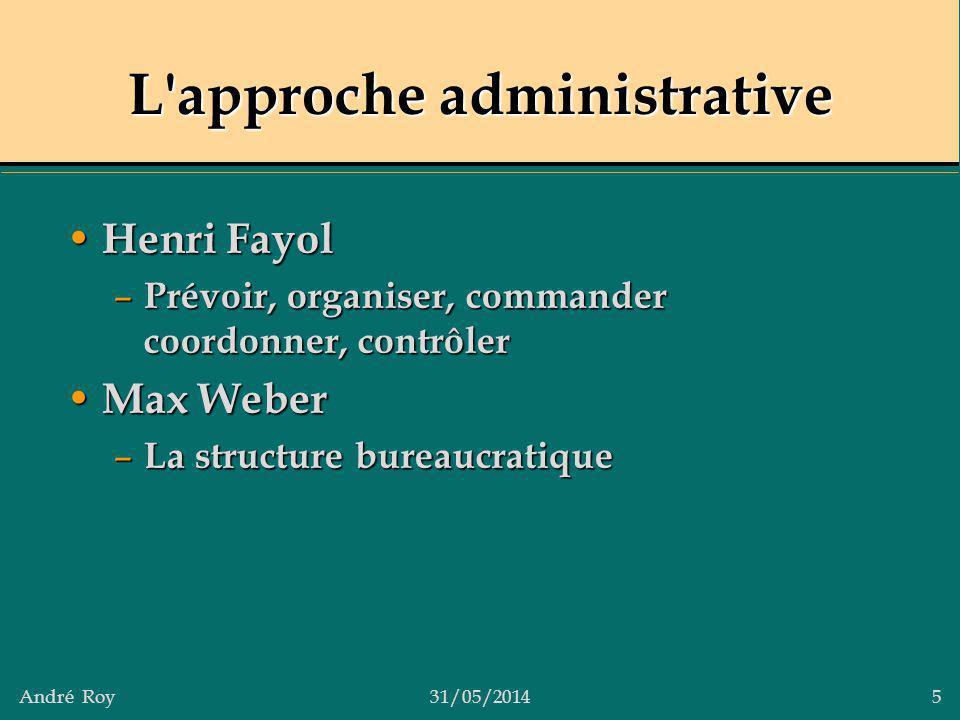 André Roy31/05/2014 5 L'approche administrative Henri Fayol Henri Fayol – Prévoir, organiser, commander coordonner, contrôler Max Weber Max Weber – La