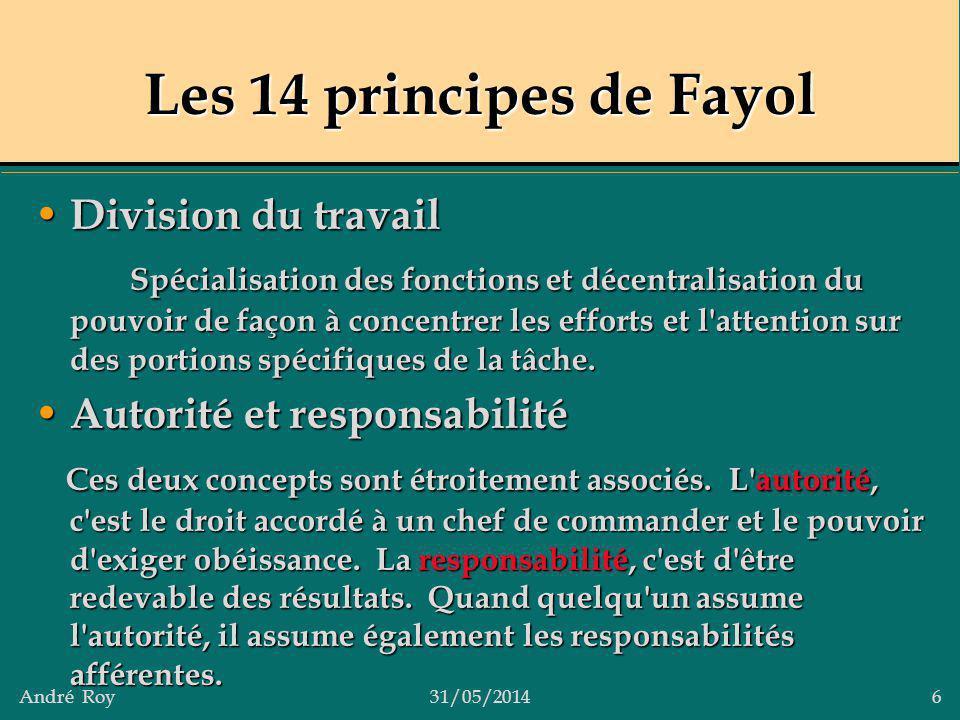 André Roy31/05/2014 6 Les 14 principes de Fayol Division du travail Division du travail Spécialisation des fonctions et décentralisation du pouvoir de