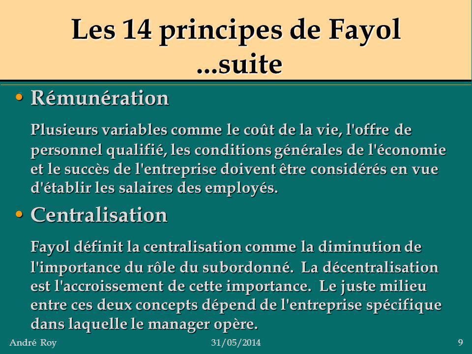 André Roy31/05/2014 9 Les 14 principes de Fayol...suite Rémunération Rémunération Plusieurs variables comme le coût de la vie, l'offre de personnel qu