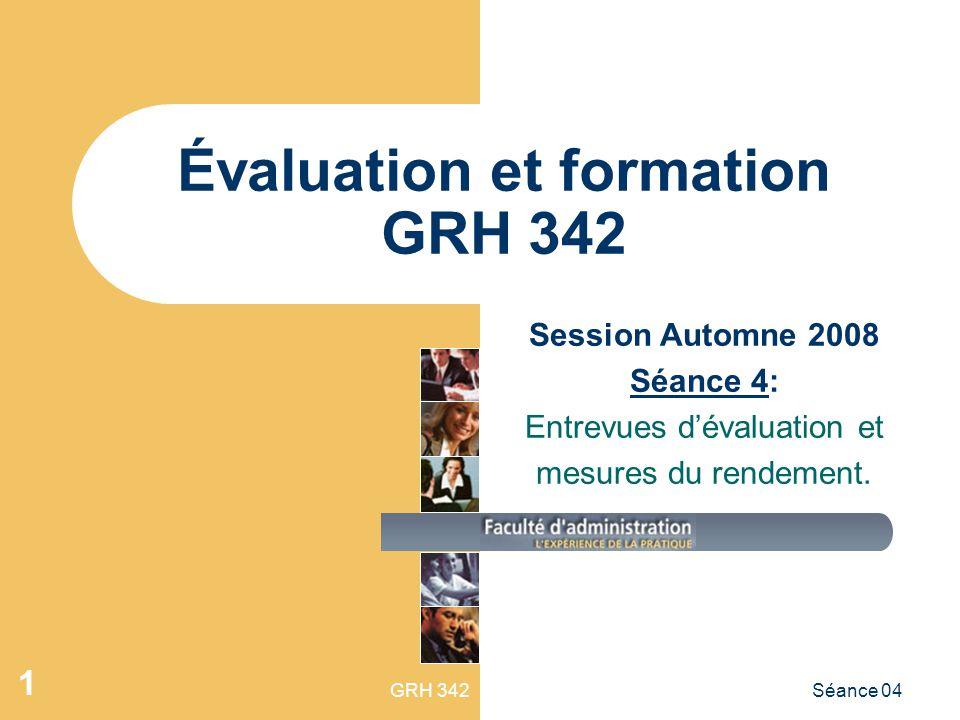 GRH 342Séance 04 1 Évaluation et formation GRH 342 Session Automne 2008 Séance 4: Entrevues dévaluation et mesures du rendement.