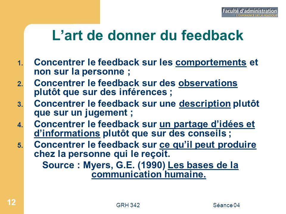 GRH 342Séance 04 12 Lart de donner du feedback 1. Concentrer le feedback sur les comportements et non sur la personne ; 2. Concentrer le feedback sur