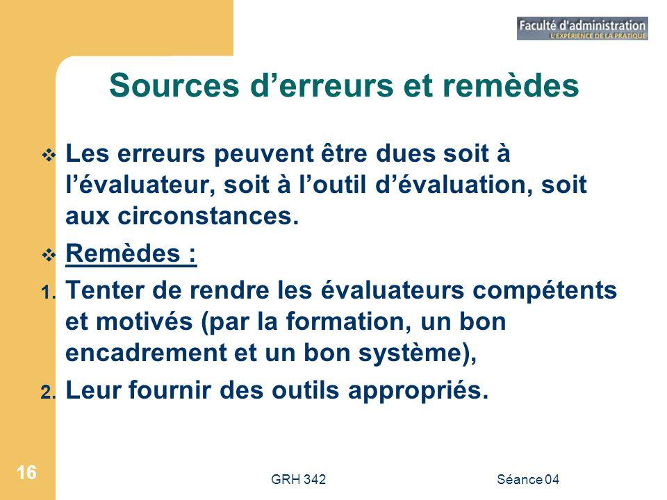 GRH 342Séance 04 16 Sources derreurs et remèdes Les erreurs peuvent être dues soit à lévaluateur, soit à loutil dévaluation, soit aux circonstances. R