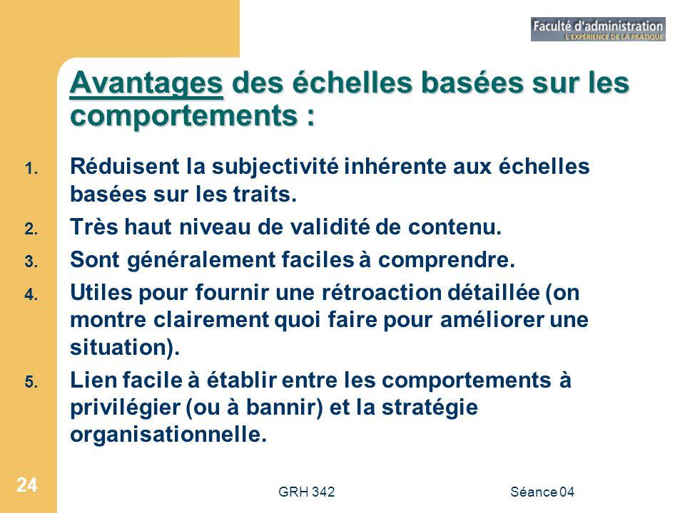 GRH 342Séance 04 24 Avantages des échelles basées sur les comportements : 1. Réduisent la subjectivité inhérente aux échelles basées sur les traits. 2