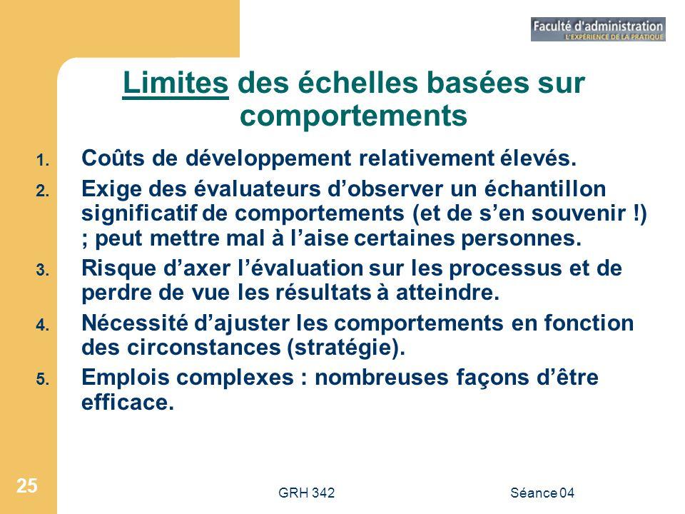 GRH 342Séance 04 25 Limites des échelles basées sur comportements 1. Coûts de développement relativement élevés. 2. Exige des évaluateurs dobserver un