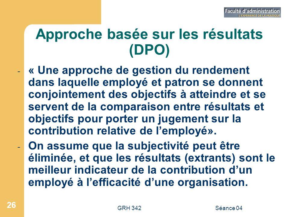 GRH 342Séance 04 26 Approche basée sur les résultats (DPO) - « Une approche de gestion du rendement dans laquelle employé et patron se donnent conjoin