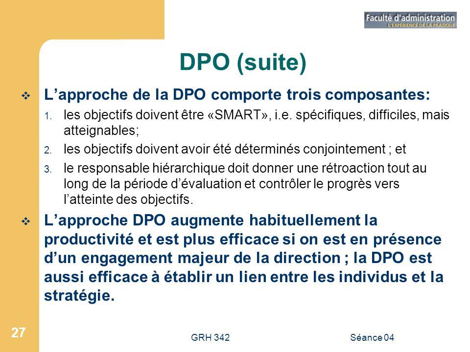 GRH 342Séance 04 27 DPO (suite) Lapproche de la DPO comporte trois composantes: 1. les objectifs doivent être «SMART», i.e. spécifiques, difficiles, m