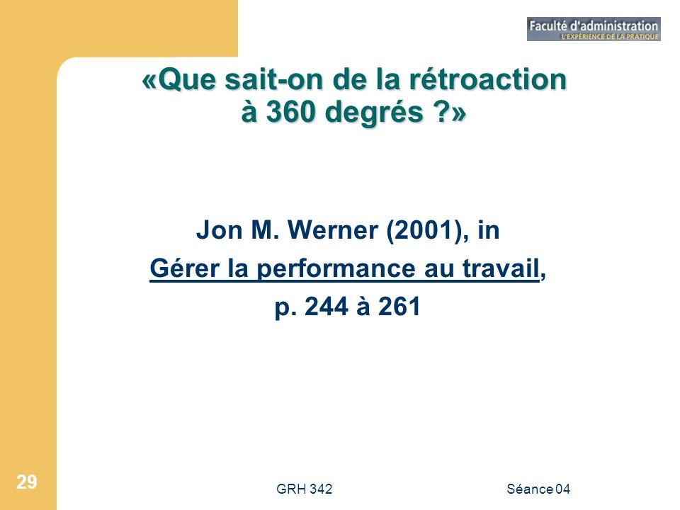 GRH 342Séance 04 29 «Que sait-on de la rétroaction à 360 degrés ?» Jon M. Werner (2001), in Gérer la performance au travail, p. 244 à 261