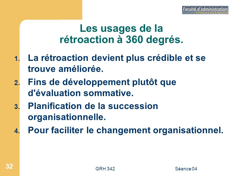 GRH 342Séance 04 32 Les usages de la rétroaction à 360 degrés. 1. La rétroaction devient plus crédible et se trouve améliorée. 2. Fins de développemen