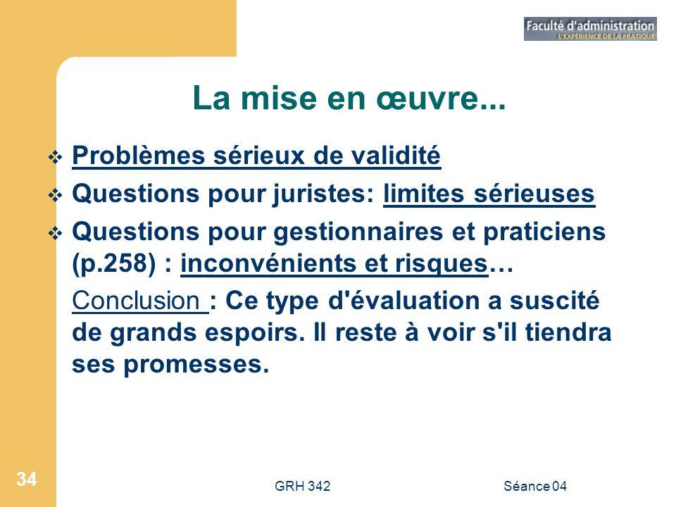 GRH 342Séance 04 34 La mise en œuvre... Problèmes sérieux de validité Questions pour juristes: limites sérieuses Questions pour gestionnaires et prati