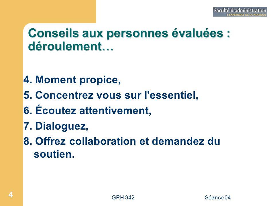 GRH 342Séance 04 4 Conseils aux personnes évaluées : déroulement… 4. Moment propice, 5. Concentrez vous sur l'essentiel, 6. Écoutez attentivement, 7.