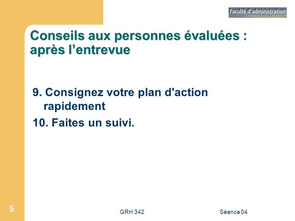 GRH 342Séance 04 5 Conseils aux personnes évaluées : après lentrevue 9. Consignez votre plan d'action rapidement 10. Faites un suivi.