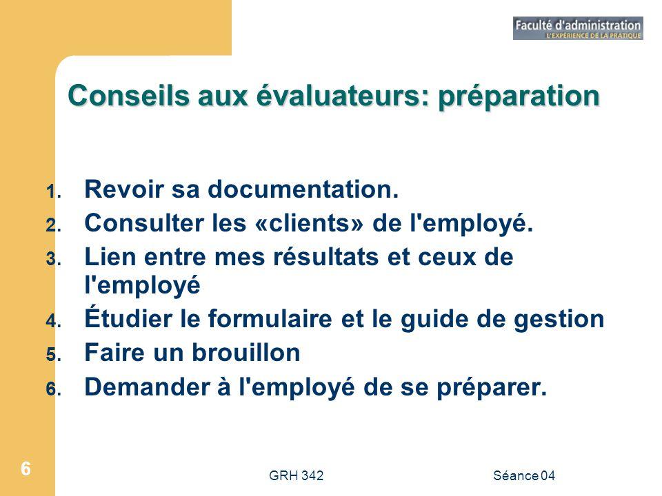 GRH 342Séance 04 6 Conseils aux évaluateurs: préparation 1. Revoir sa documentation. 2. Consulter les «clients» de l'employé. 3. Lien entre mes résult