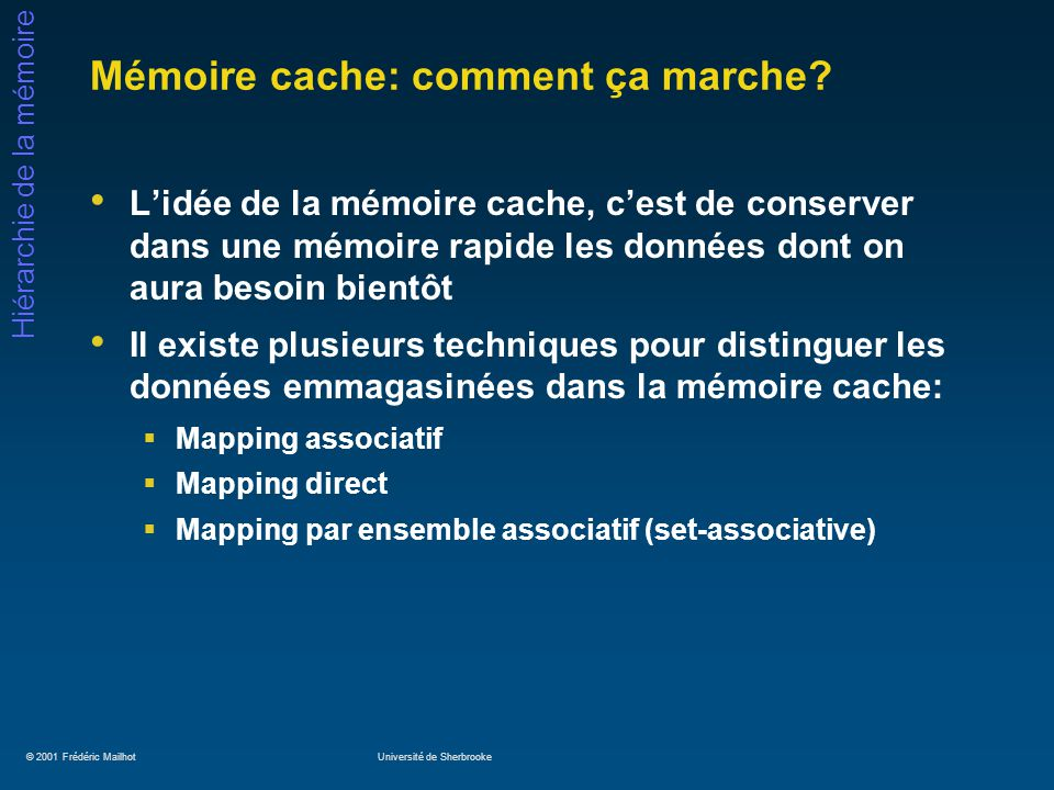 © 2001 Frédéric MailhotUniversité de Sherbrooke Hiérarchie de la mémoire Mémoire cache: comment ça marche? Lidée de la mémoire cache, cest de conserve