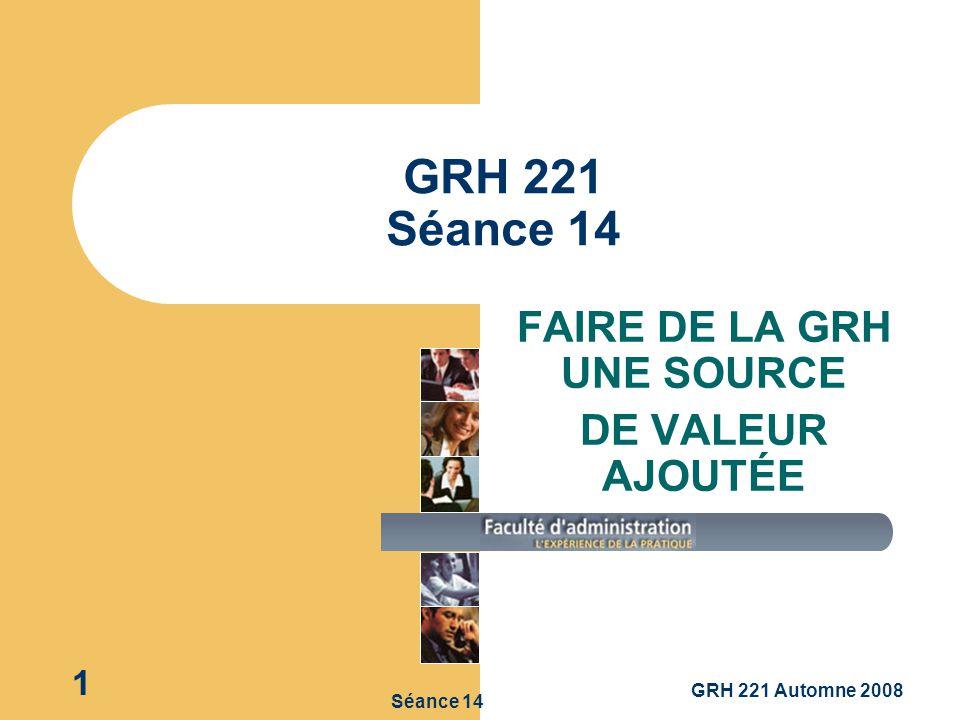 GRH 221 Automne 2008 1 Séance 14 GRH 221 Séance 14 FAIRE DE LA GRH UNE SOURCE DE VALEUR AJOUTÉE