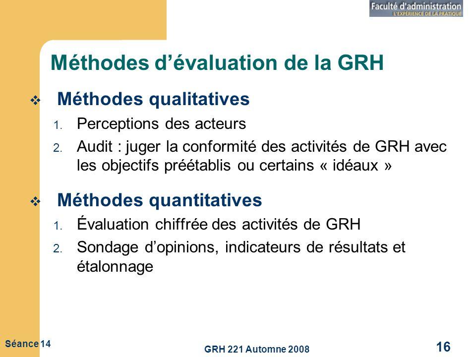 GRH 221 Automne 2008 16 Séance 14 Méthodes dévaluation de la GRH Méthodes qualitatives 1. Perceptions des acteurs 2. Audit : juger la conformité des a