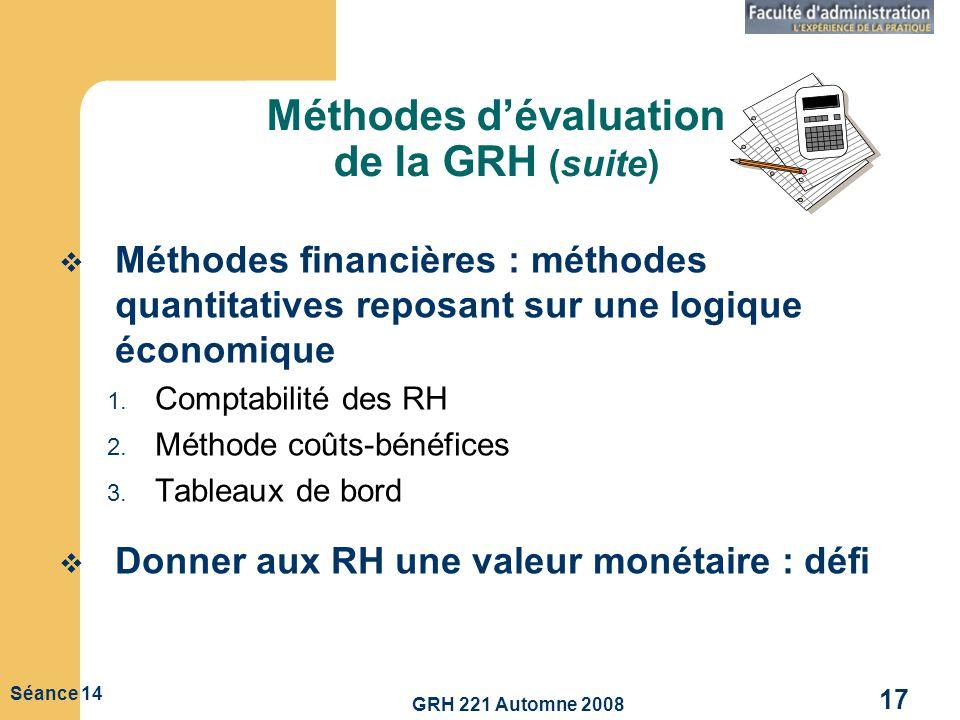 GRH 221 Automne 2008 17 Séance 14 Méthodes dévaluation de la GRH (suite) Méthodes financières : méthodes quantitatives reposant sur une logique économ