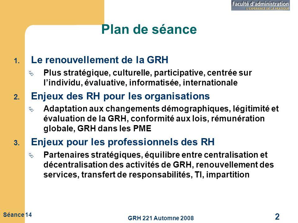 GRH 221 Automne 2008 2 Séance 14 Plan de séance 1. Le renouvellement de la GRH Plus stratégique, culturelle, participative, centrée sur lindividu, éva
