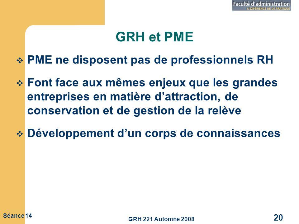 GRH 221 Automne 2008 20 Séance 14 GRH et PME PME ne disposent pas de professionnels RH Font face aux mêmes enjeux que les grandes entreprises en matiè