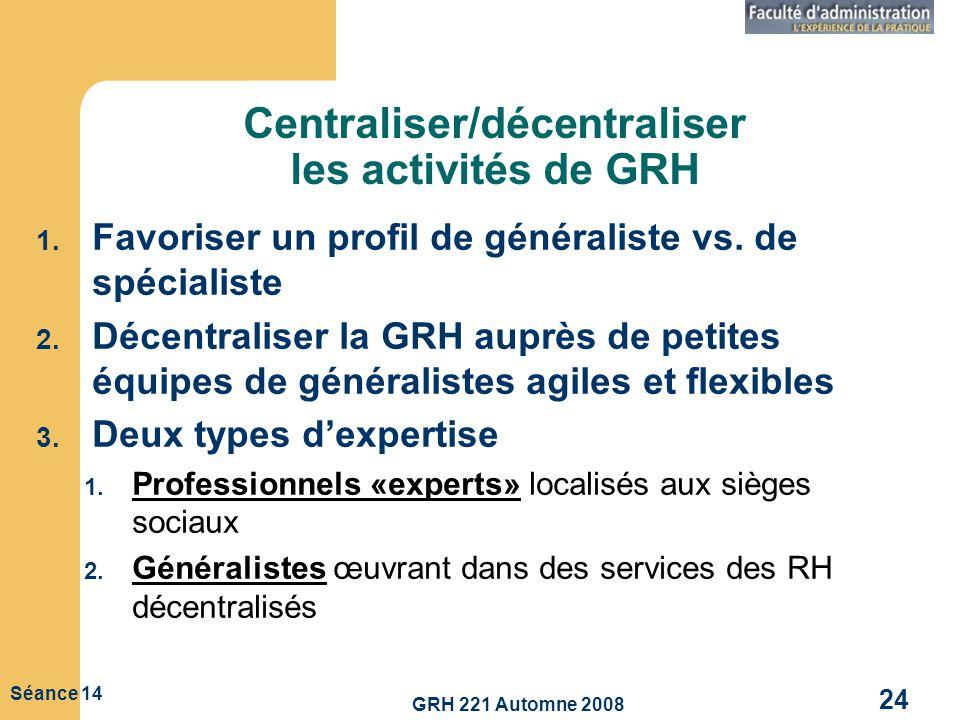 GRH 221 Automne 2008 24 Séance 14 Centraliser/décentraliser les activités de GRH 1. Favoriser un profil de généraliste vs. de spécialiste 2. Décentral