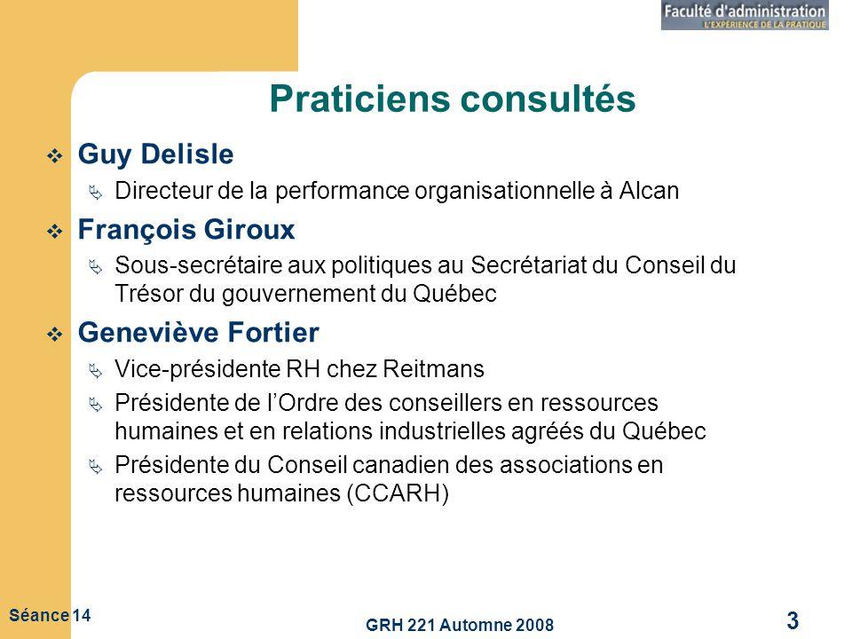 GRH 221 Automne 2008 3 Séance 14 Praticiens consultés Guy Delisle Directeur de la performance organisationnelle à Alcan François Giroux Sous-secrétair