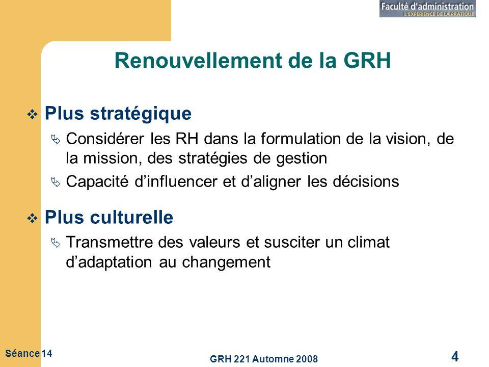 GRH 221 Automne 2008 4 Séance 14 Renouvellement de la GRH Plus stratégique Considérer les RH dans la formulation de la vision, de la mission, des stra