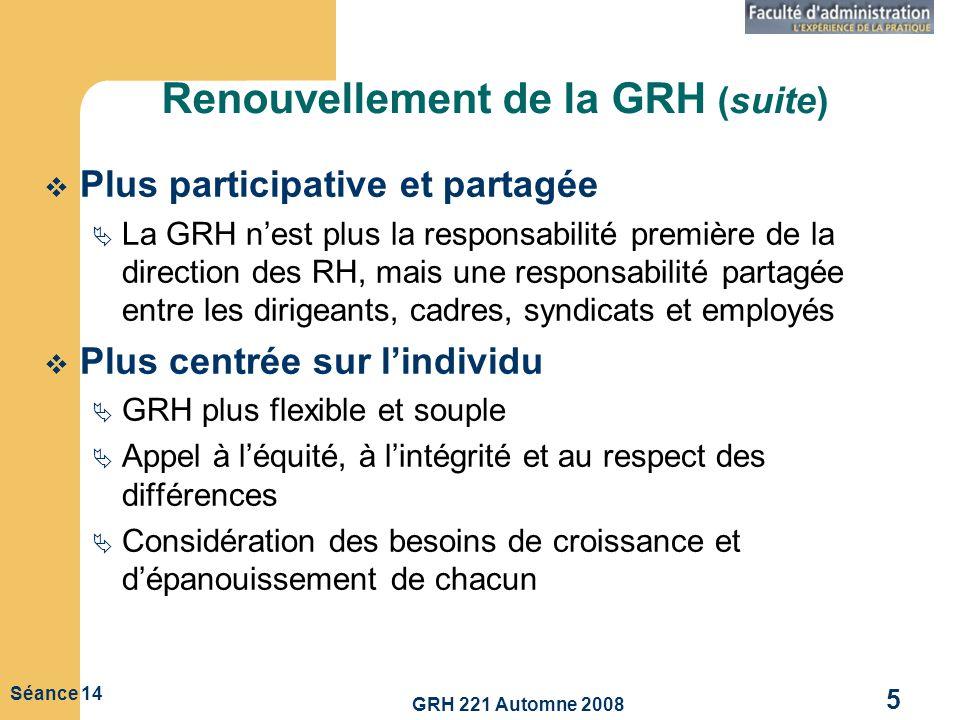 GRH 221 Automne 2008 5 Séance 14 Renouvellement de la GRH (suite) Plus participative et partagée La GRH nest plus la responsabilité première de la dir