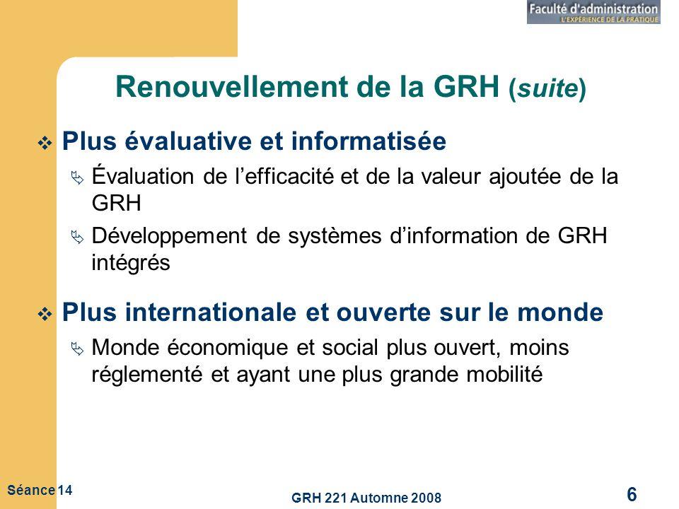GRH 221 Automne 2008 6 Séance 14 Renouvellement de la GRH (suite) Plus évaluative et informatisée Évaluation de lefficacité et de la valeur ajoutée de