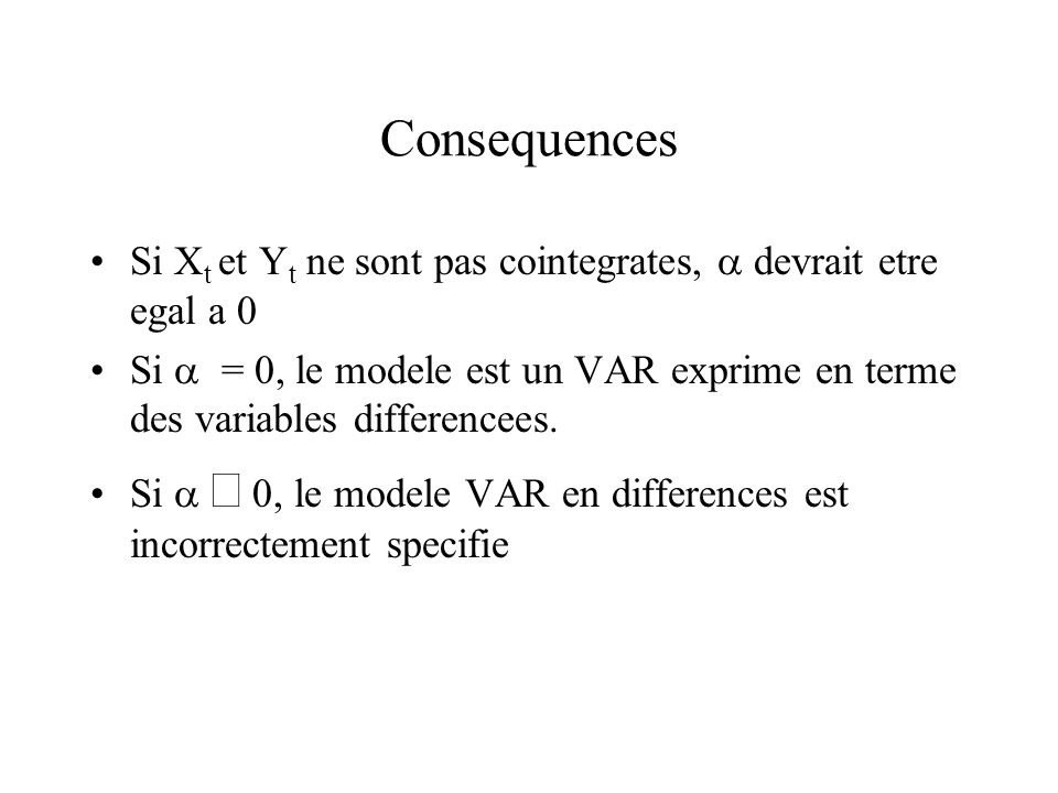 Consequences Si X t et Y t ne sont pas cointegrates, devrait etre egal a 0 Si = 0, le modele est un VAR exprime en terme des variables differencees.