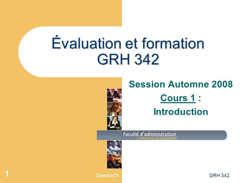 Séance 01GRH 342 1 Évaluation et formation GRH 342 Session Automne 2008 Cours 1 : Introduction