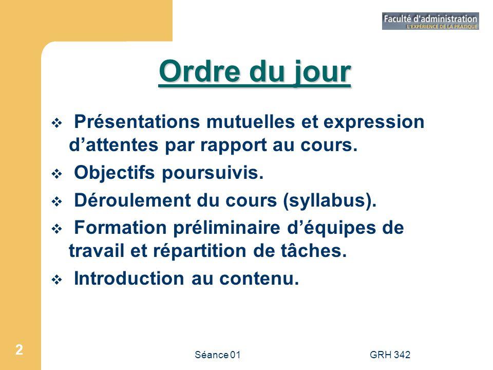 Séance 01GRH 342 2 Ordre du jour Présentations mutuelles et expression dattentes par rapport au cours. Objectifs poursuivis. Déroulement du cours (syl