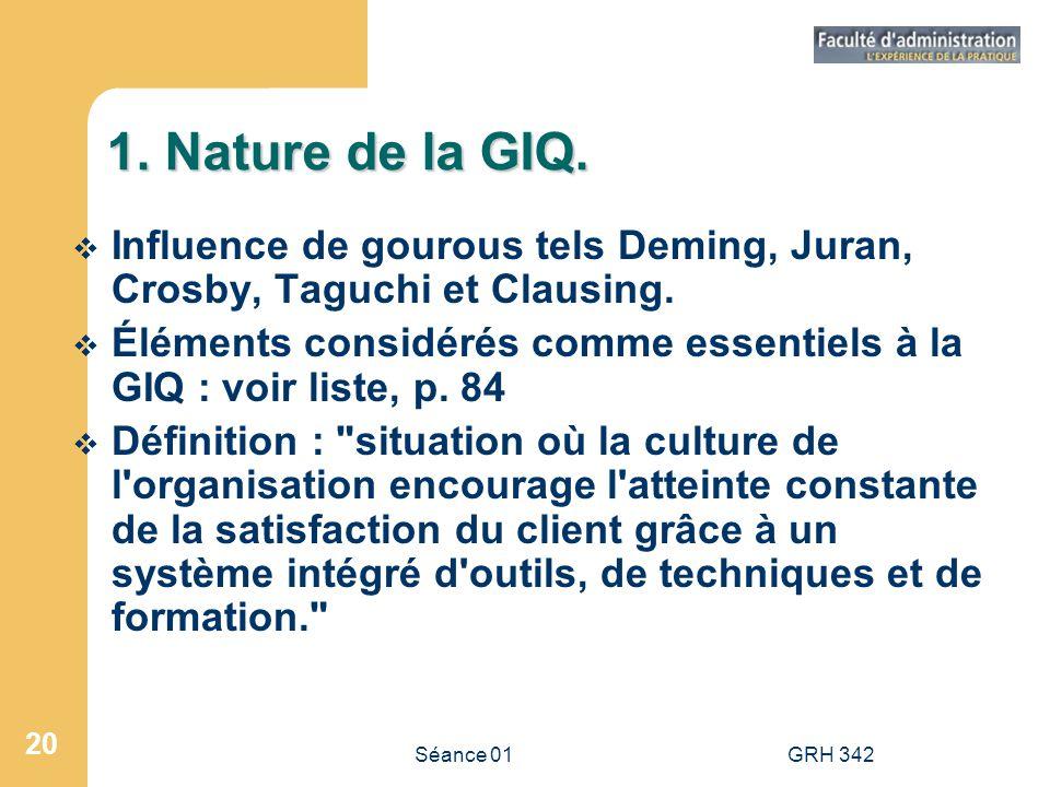 Séance 01GRH 342 20 1. Nature de la GIQ. Influence de gourous tels Deming, Juran, Crosby, Taguchi et Clausing. Éléments considérés comme essentiels à