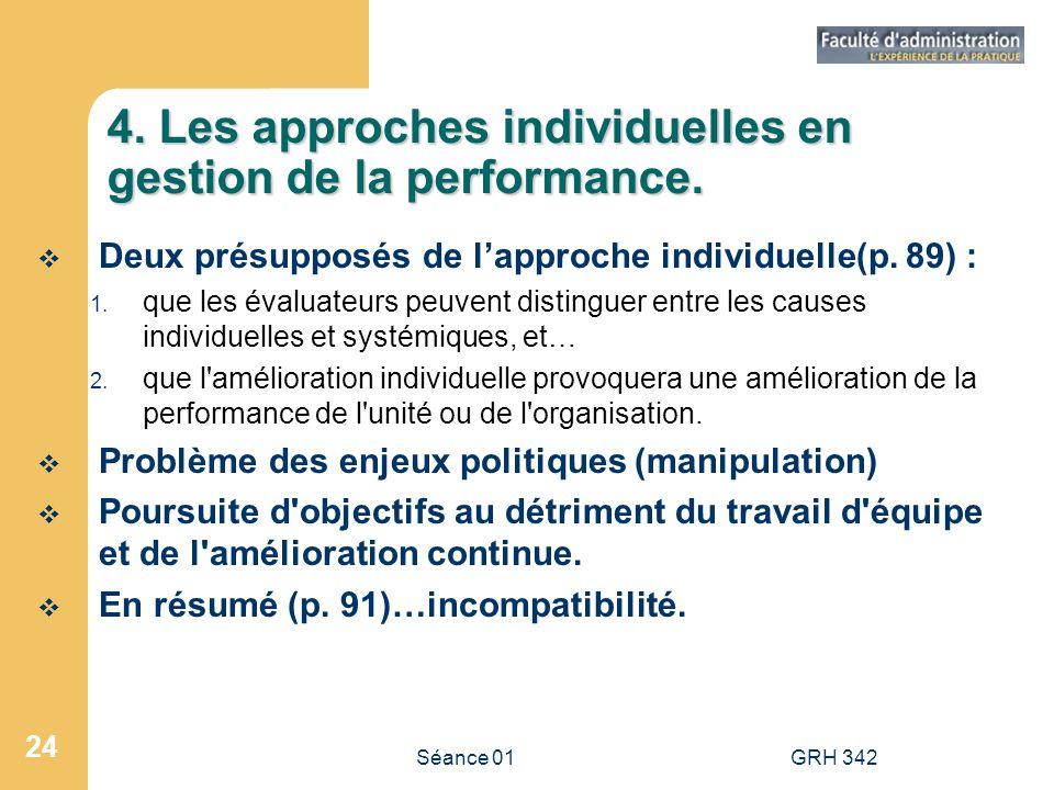 Séance 01GRH 342 24 4. Les approches individuelles en gestion de la performance. Deux présupposés de lapproche individuelle(p. 89) : 1. que les évalua