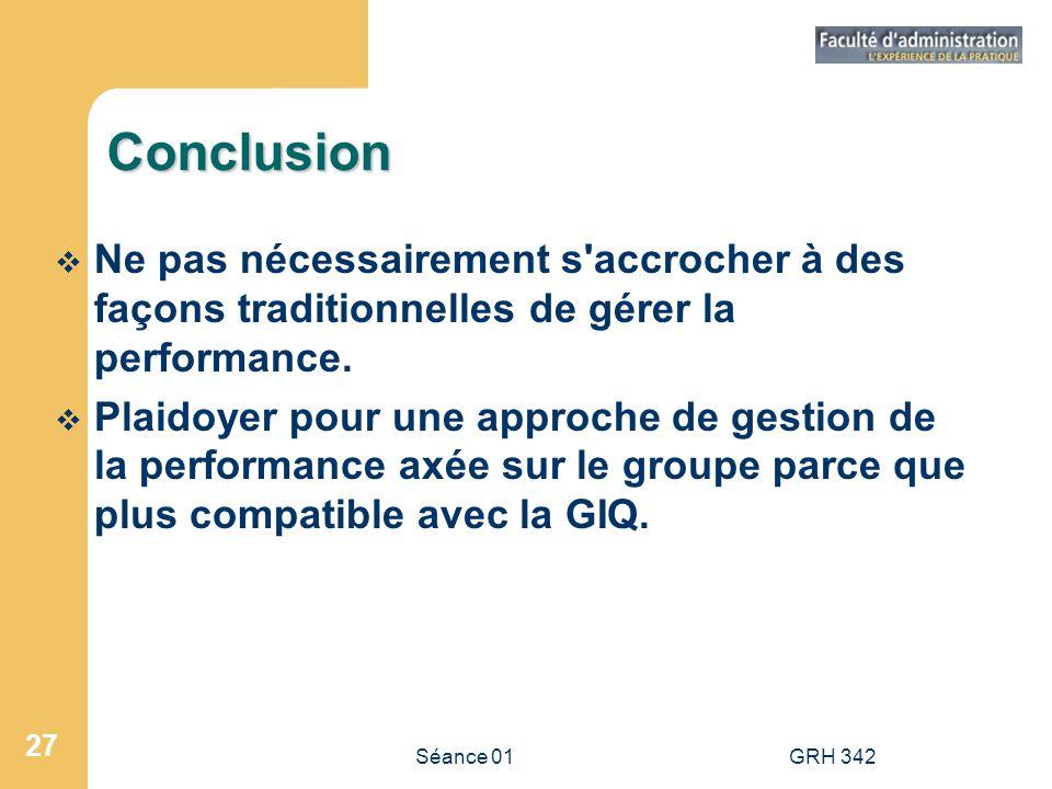 Séance 01GRH 342 27 Conclusion Ne pas nécessairement s'accrocher à des façons traditionnelles de gérer la performance. Plaidoyer pour une approche de