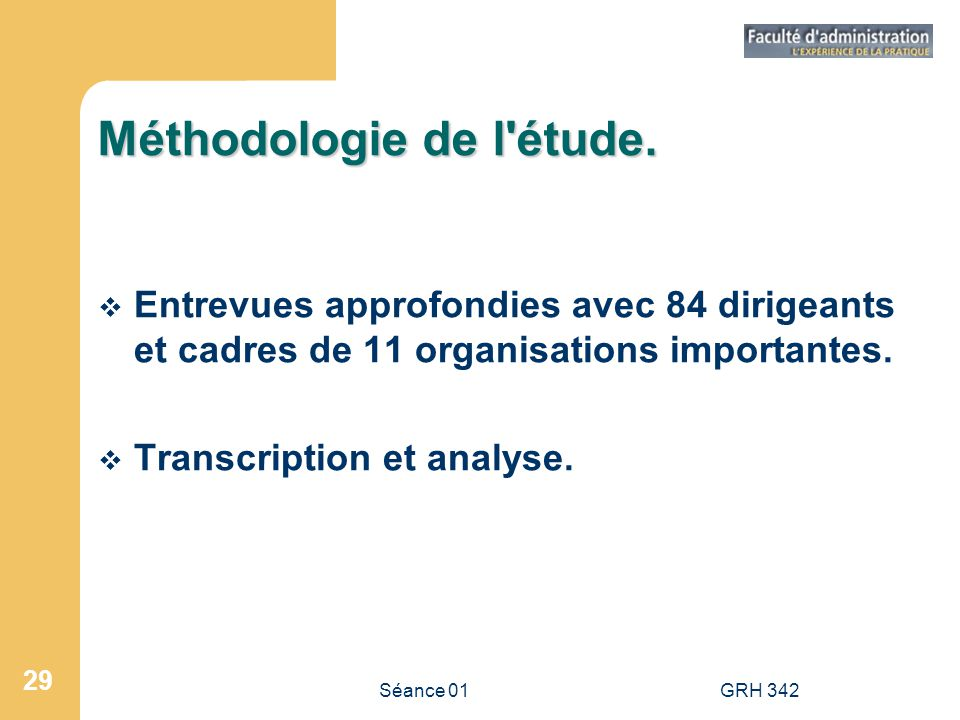 Séance 01GRH 342 29 Méthodologie de l'étude. Entrevues approfondies avec 84 dirigeants et cadres de 11 organisations importantes. Transcription et ana