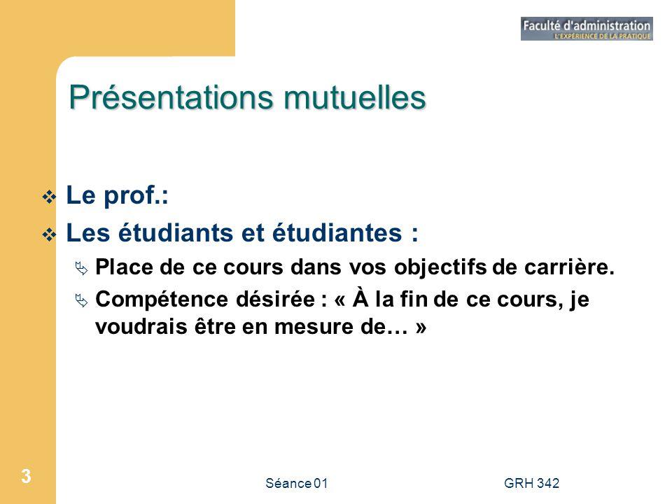 Séance 01GRH 342 3 Présentations mutuelles Le prof.: Les étudiants et étudiantes : Place de ce cours dans vos objectifs de carrière. Compétence désiré