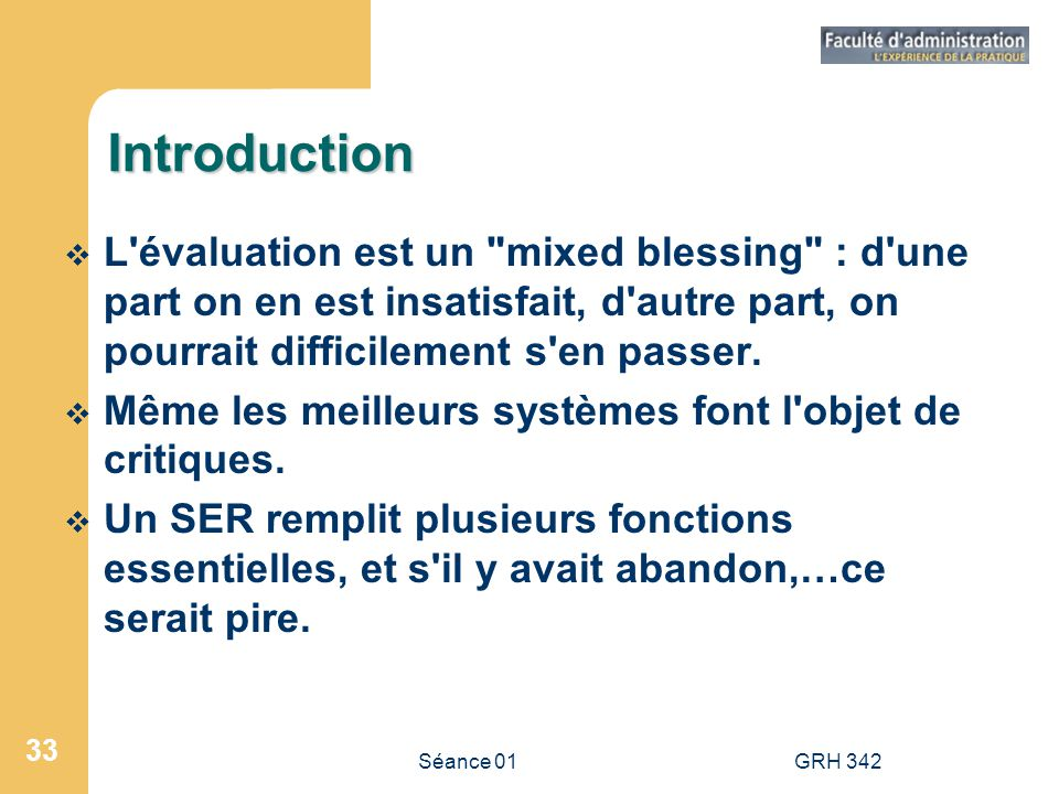 Séance 01GRH 342 33 Introduction L évaluation est un mixed blessing : d une part on en est insatisfait, d autre part, on pourrait difficilement s en passer.